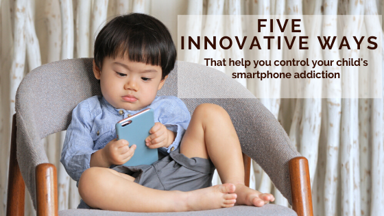 Five innovative ways that help you control your child's smartphone addiction